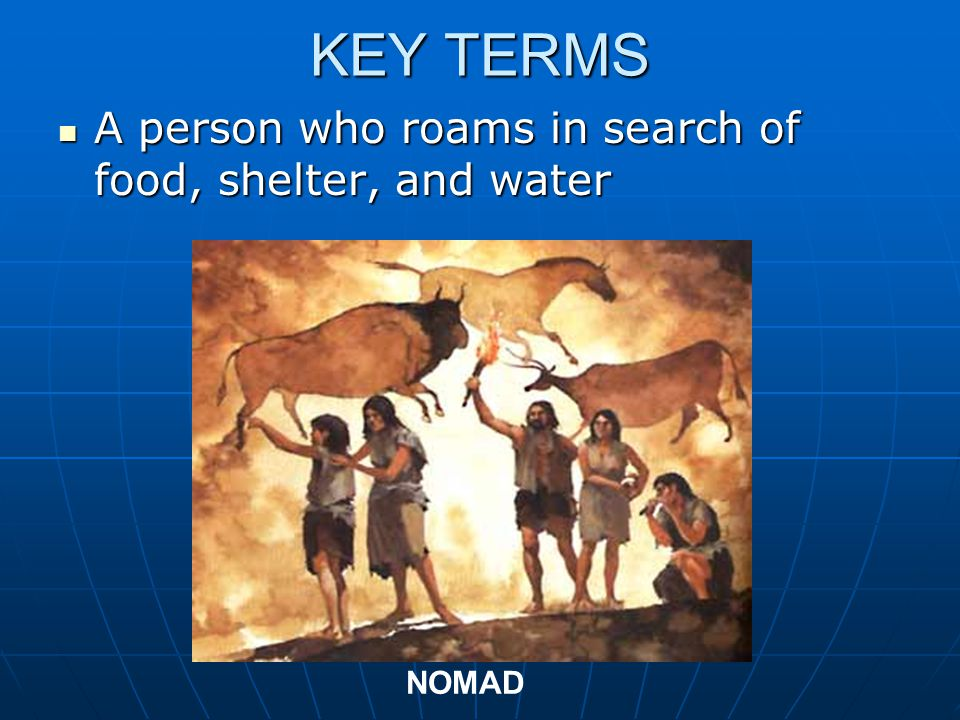 KEY TERMS A person who roams in search of food, shelter, and water