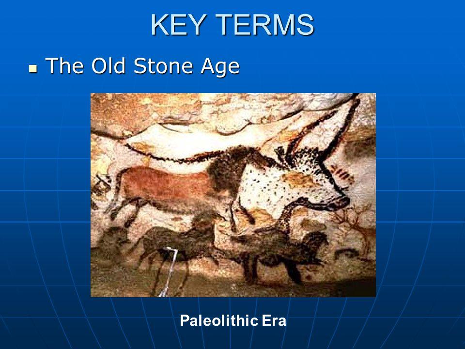 KEY TERMS The Old Stone Age Paleolithic Era