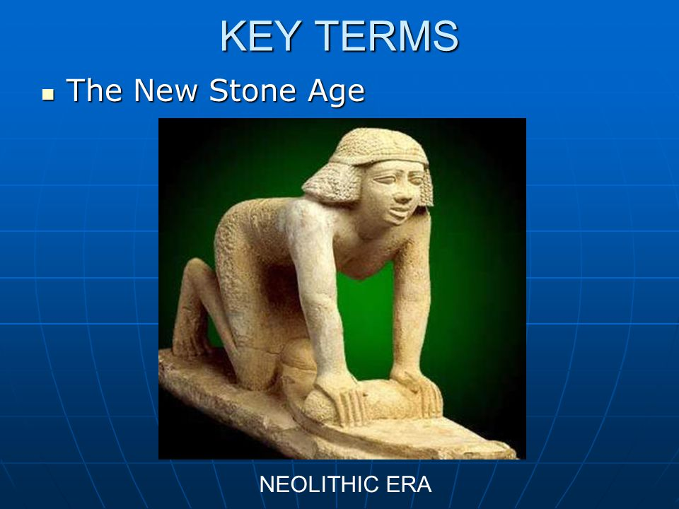 KEY TERMS The New Stone Age NEOLITHIC ERA