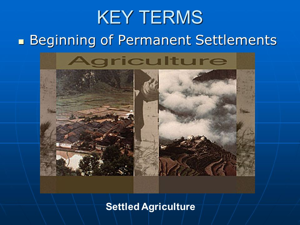KEY TERMS Beginning of Permanent Settlements Settled Agriculture