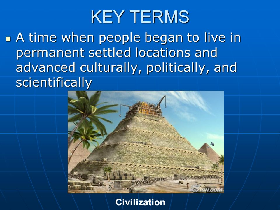 KEY TERMS A time when people began to live in permanent settled locations and advanced culturally, politically, and scientifically.