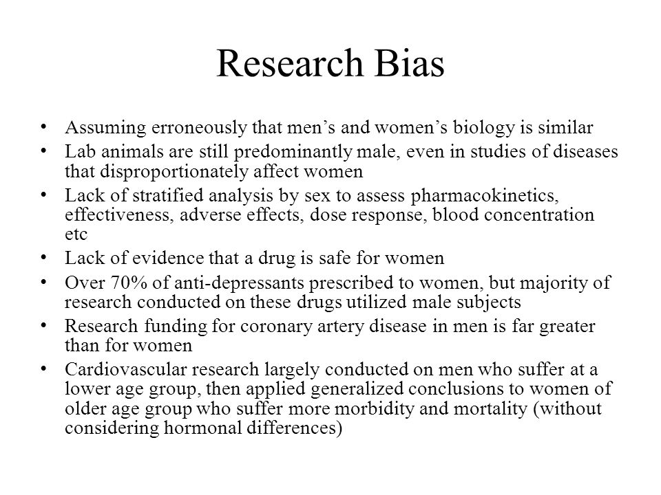 Research Bias Assuming erroneously that men's and women's biology is similar.