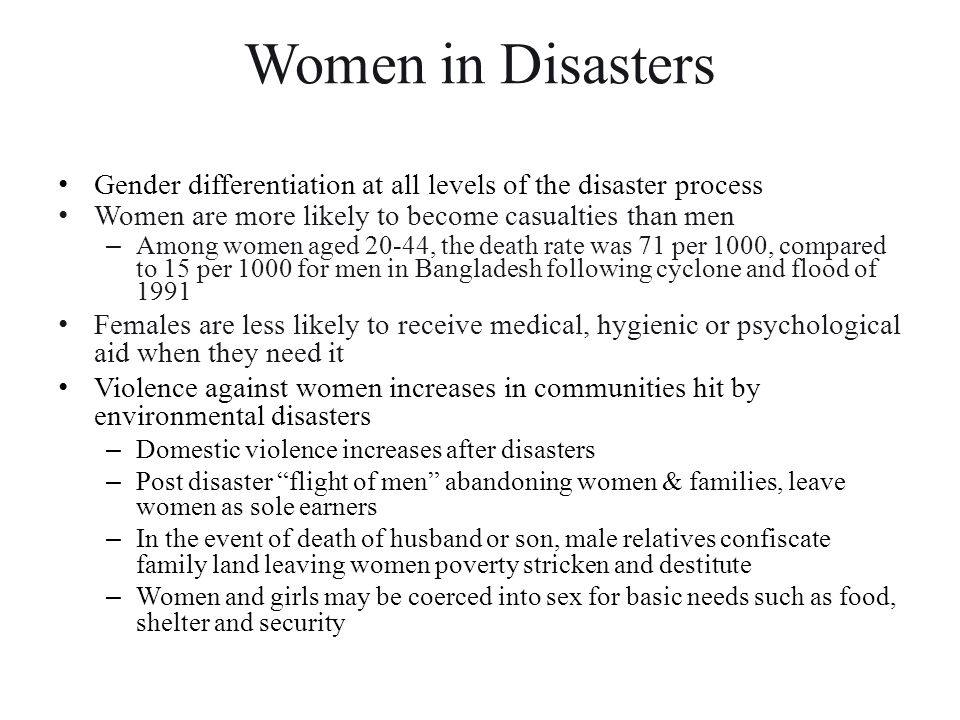 Women in Disasters Gender differentiation at all levels of the disaster process. Women are more likely to become casualties than men.