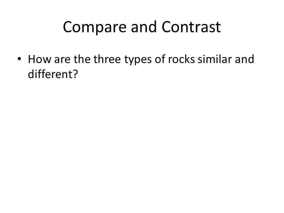 Compare and Contrast How are the three types of rocks similar and different
