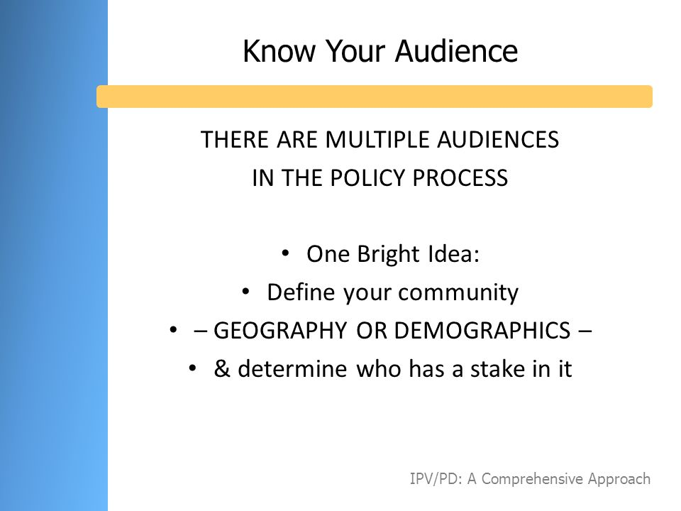 Know Your Audience THERE ARE MULTIPLE AUDIENCES IN THE POLICY PROCESS