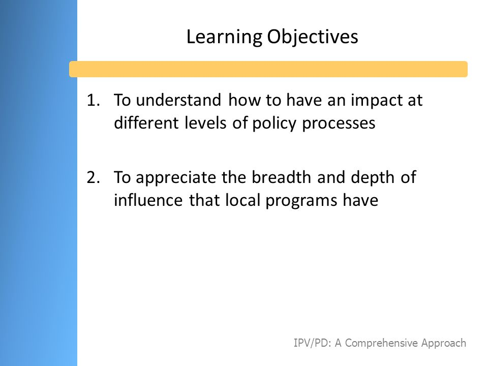 Learning Objectives To understand how to have an impact at different levels of policy processes.