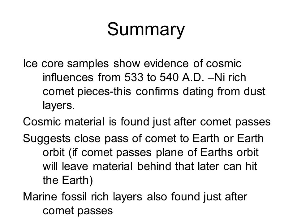 Summary Ice core samples show evidence of cosmic influences from 533 to 540 A.D. –Ni rich comet pieces-this confirms dating from dust layers.