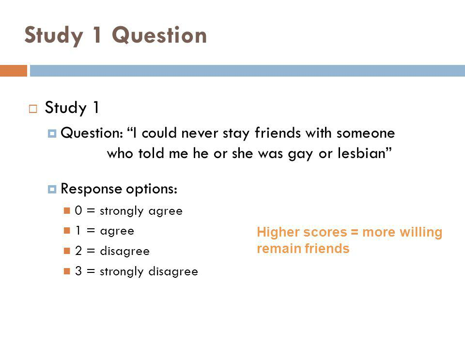 Study 1 Question Study 1. Question: I could never stay friends with someone who told me he or she was gay or lesbian
