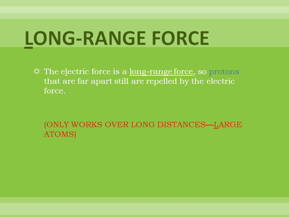 LONG-RANGE FORCE The electric force is a long-range force, so protons that are far apart still are repelled by the electric force.