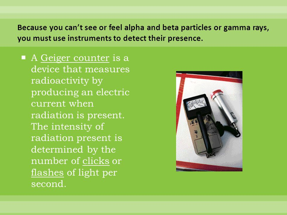 Because you can't see or feel alpha and beta particles or gamma rays, you must use instruments to detect their presence.
