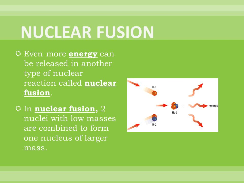 NUCLEAR FUSION Even more energy can be released in another type of nuclear reaction called nuclear fusion.