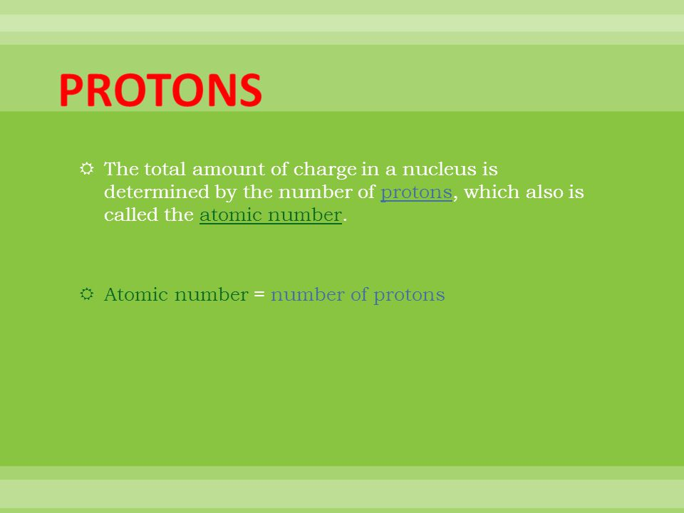 PROTONS The total amount of charge in a nucleus is determined by the number of protons, which also is called the atomic number.
