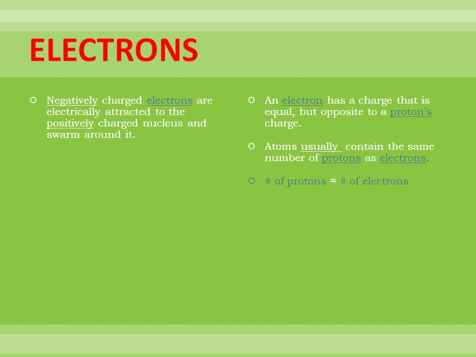 ELECTRONS Negatively charged electrons are electrically attracted to the positively charged nucleus and swarm around it.