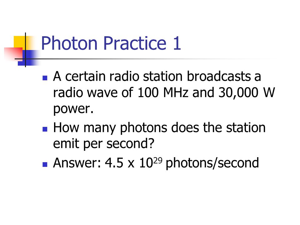 Photon Practice 1 A certain radio station broadcasts a radio wave of 100 MHz and 30,000 W power. How many photons does the station emit per second