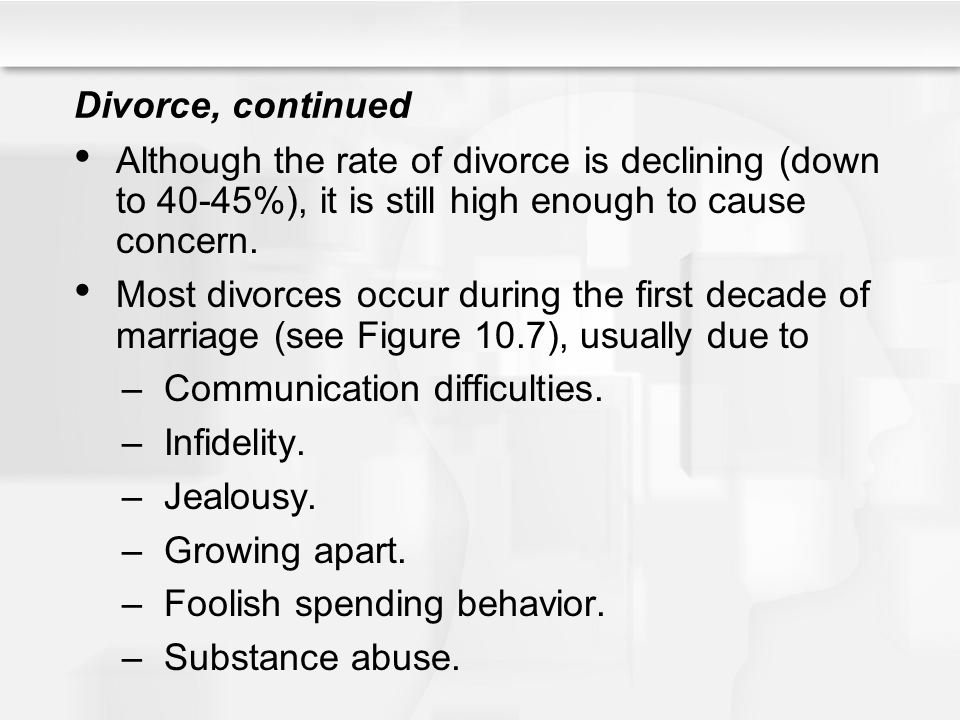 Divorce, continued Although the rate of divorce is declining (down to 40-45%), it is still high enough to cause concern.
