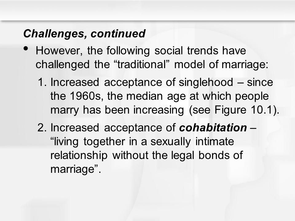 Challenges, continued However, the following social trends have challenged the traditional model of marriage: