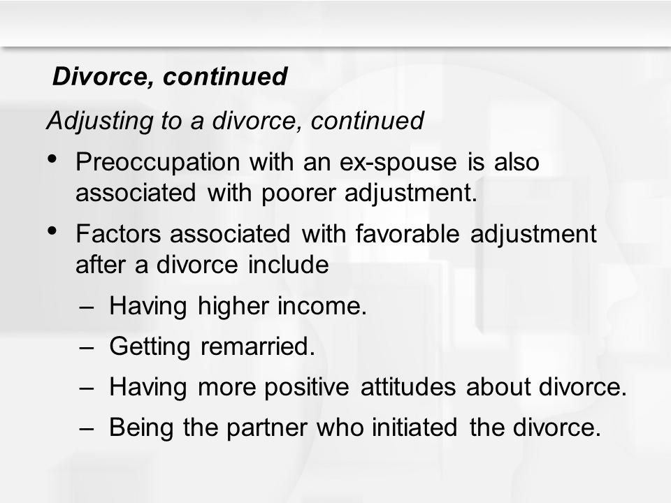 Divorce, continued Adjusting to a divorce, continued. Preoccupation with an ex-spouse is also associated with poorer adjustment.