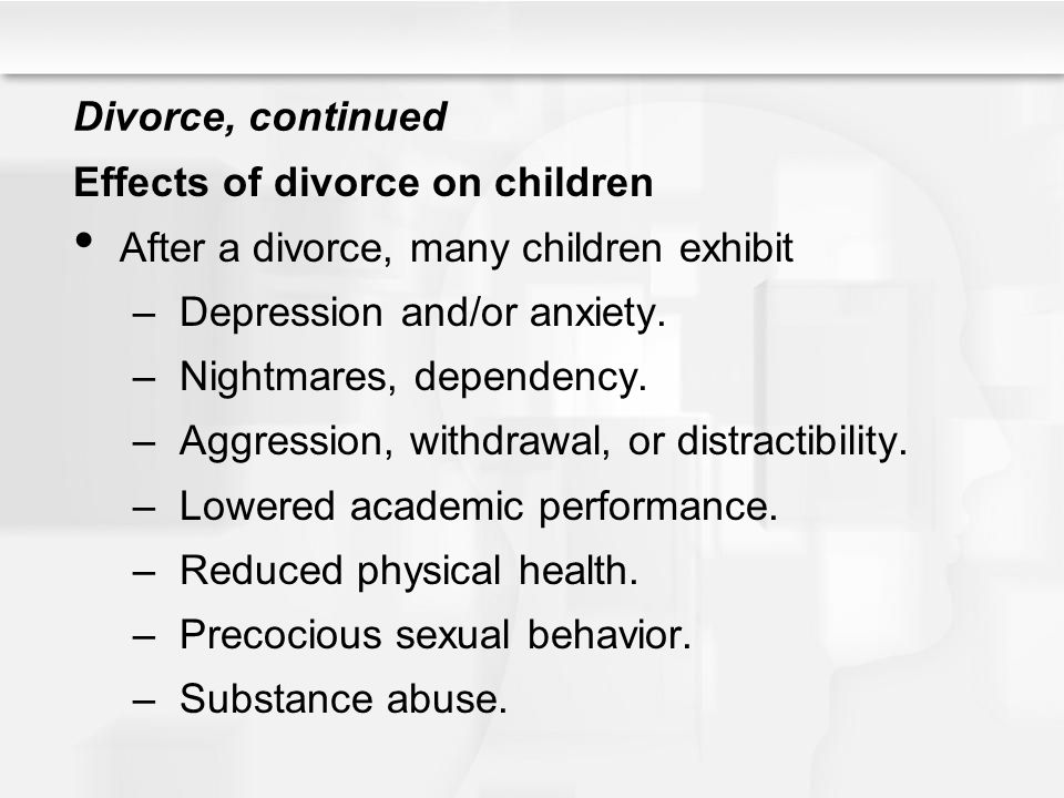 Divorce, continued Effects of divorce on children. After a divorce, many children exhibit. Depression and/or anxiety.