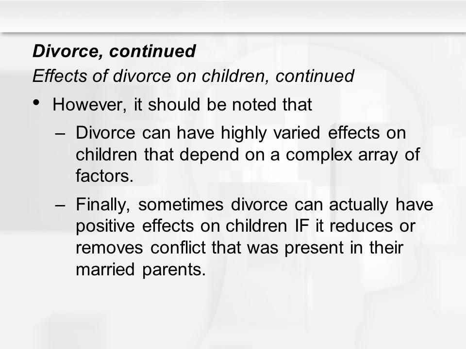 Divorce, continued Effects of divorce on children, continued. However, it should be noted that.
