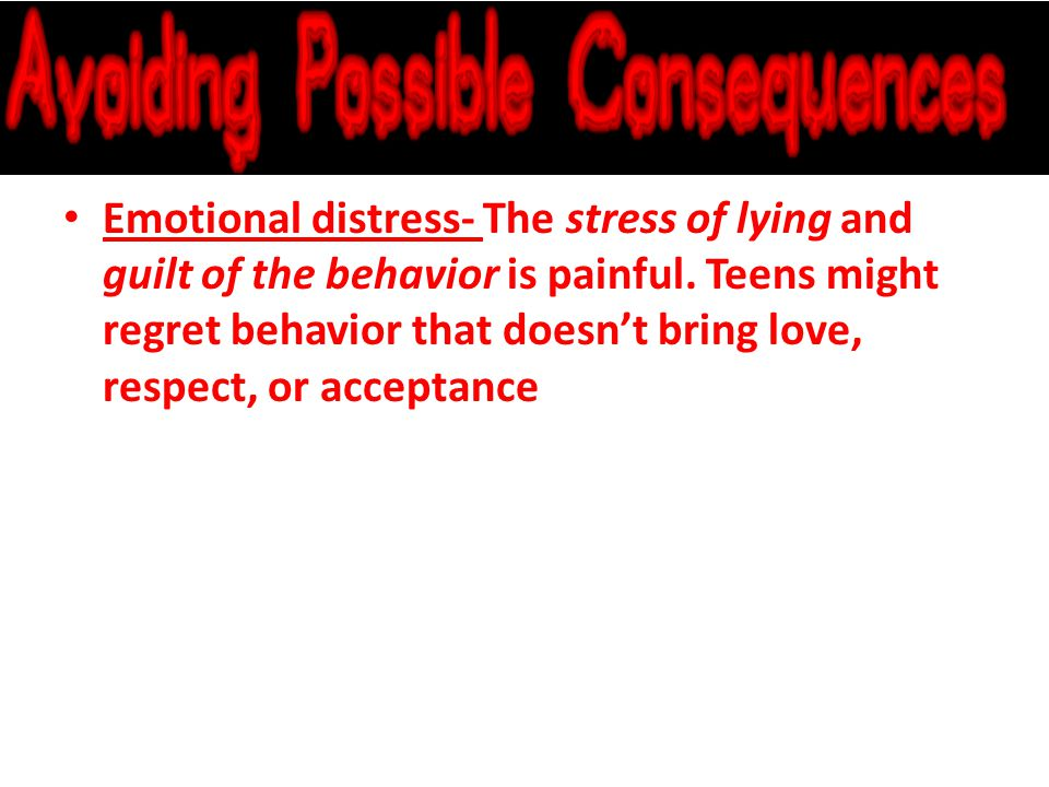 Emotional distress- The stress of lying and guilt of the behavior is painful.
