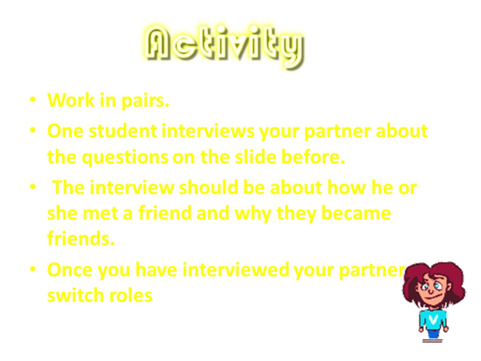 Work in pairs. One student interviews your partner about the questions on the slide before.