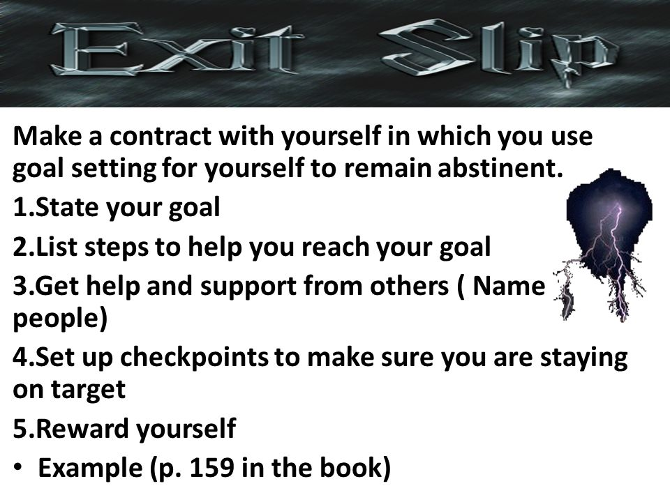 Make a contract with yourself in which you use goal setting for yourself to remain abstinent.