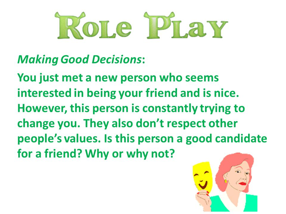 Making Good Decisions: You just met a new person who seems interested in being your friend and is nice.