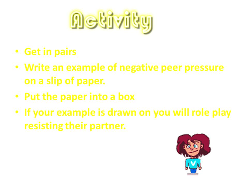Get in pairs Write an example of negative peer pressure on a slip of paper. Put the paper into a box.