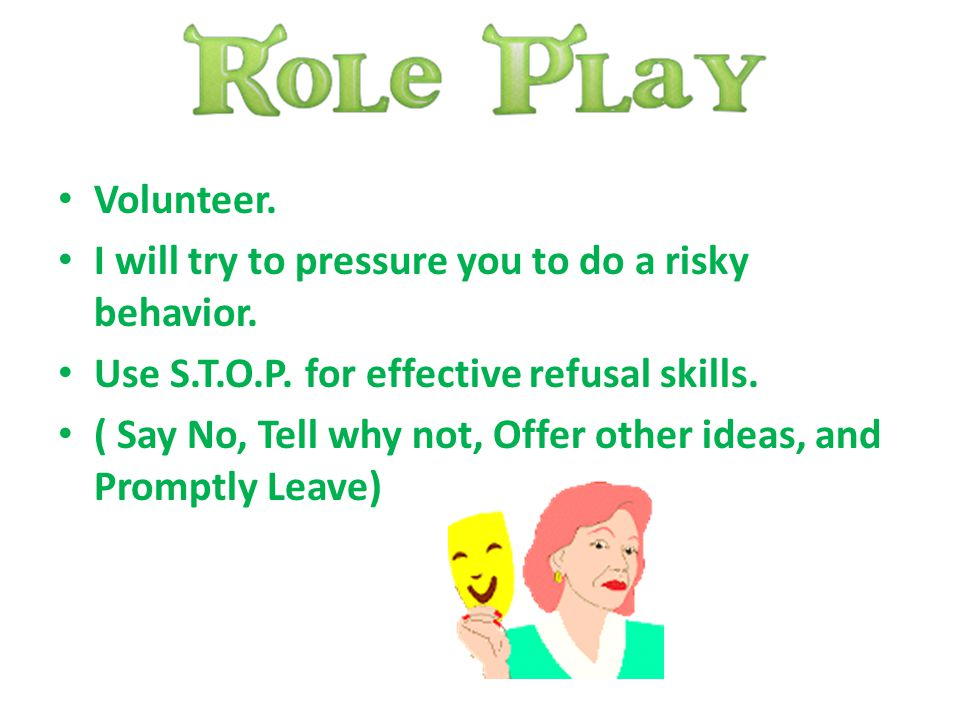 Volunteer. I will try to pressure you to do a risky behavior. Use S.T.O.P. for effective refusal skills.
