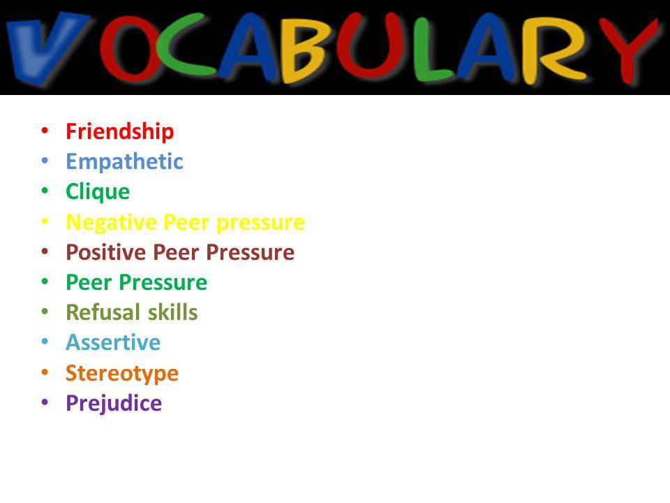 Friendship Empathetic. Clique. Negative Peer pressure. Positive Peer Pressure. Peer Pressure. Refusal skills.