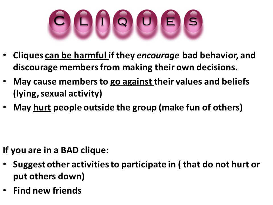 Cliques can be harmful if they encourage bad behavior, and discourage members from making their own decisions.