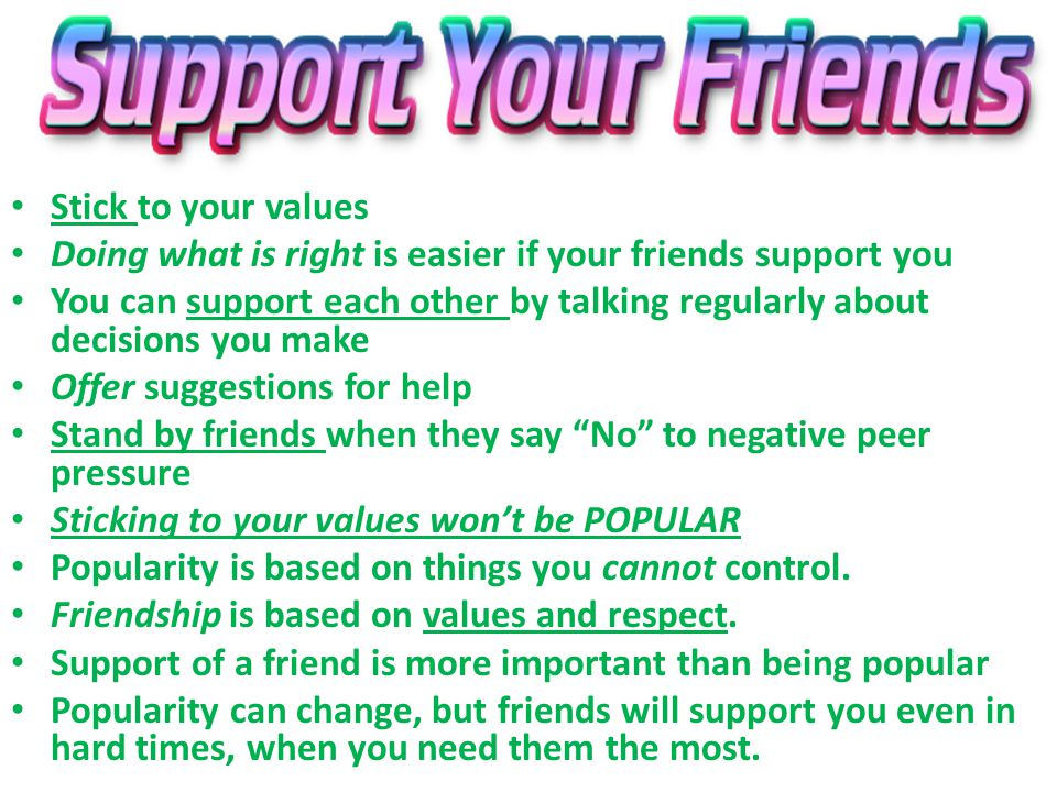 Stick to your values Doing what is right is easier if your friends support you.