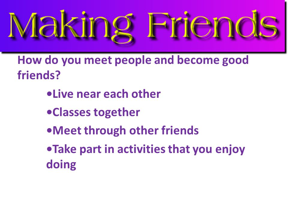 How do you meet people and become good friends