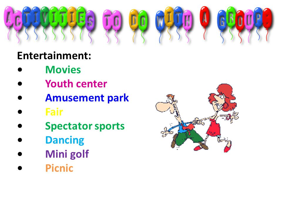 Entertainment: • Movies • Youth center • Amusement park • Fair • Spectator sports • Dancing • Mini golf • Picnic