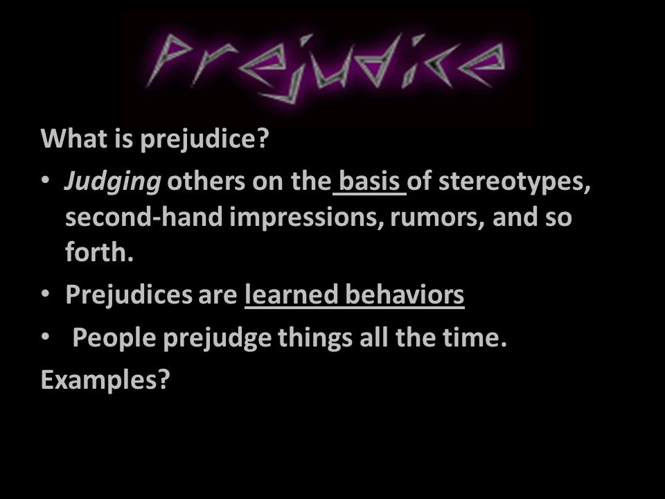What is prejudice Judging others on the basis of stereotypes, second-hand impressions, rumors, and so forth.