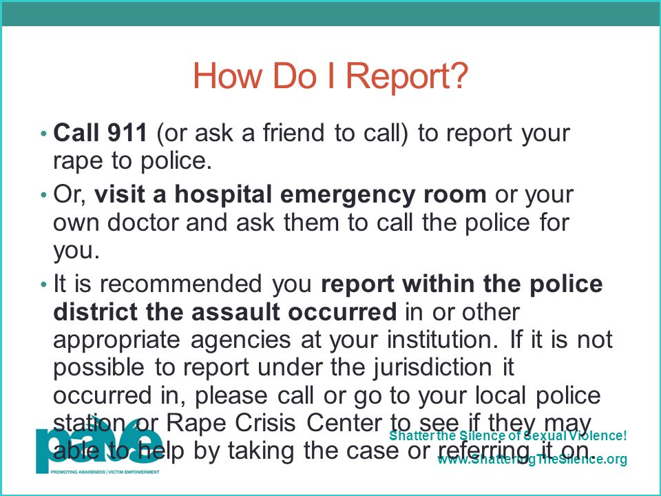 How Do I Report Call 911 (or ask a friend to call) to report your rape to police.
