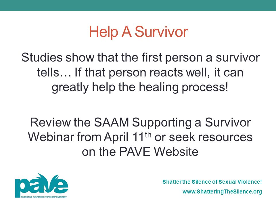 Help A Survivor Studies show that the first person a survivor tells… If that person reacts well, it can greatly help the healing process!