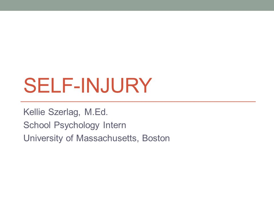 Self-Injury Kellie Szerlag, M.Ed. School Psychology Intern