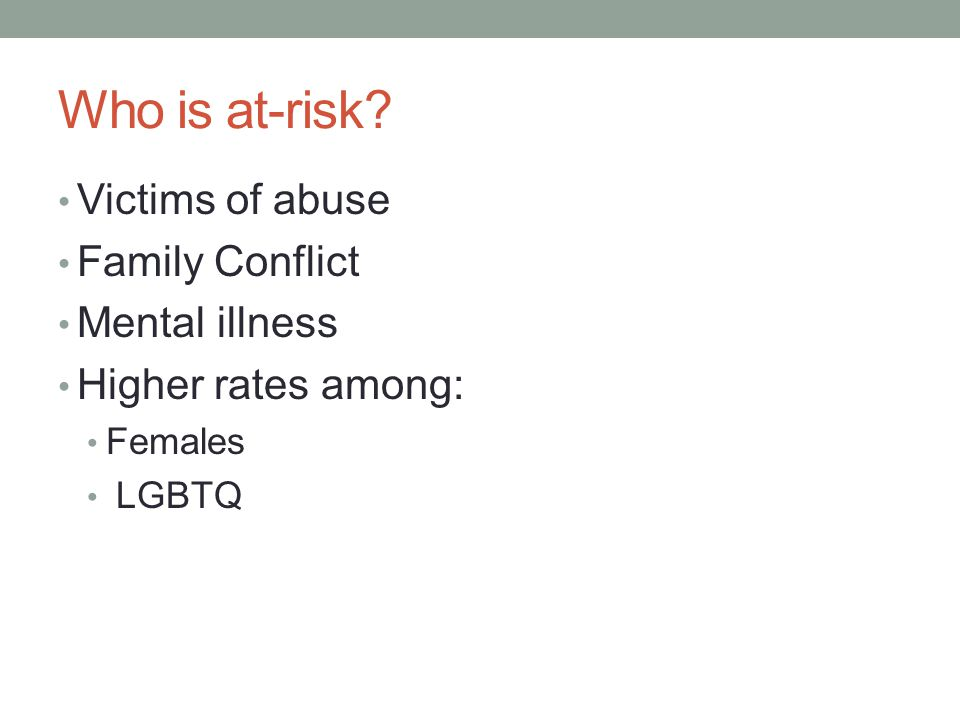 Who is at-risk Victims of abuse Family Conflict Mental illness