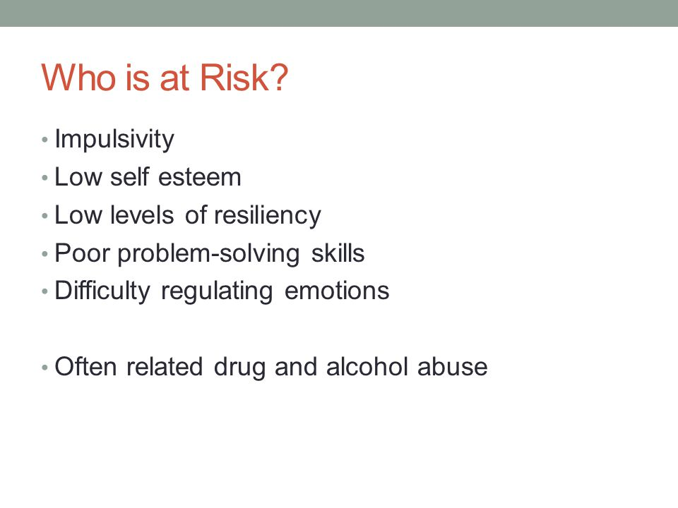 Who is at Risk Impulsivity Low self esteem Low levels of resiliency