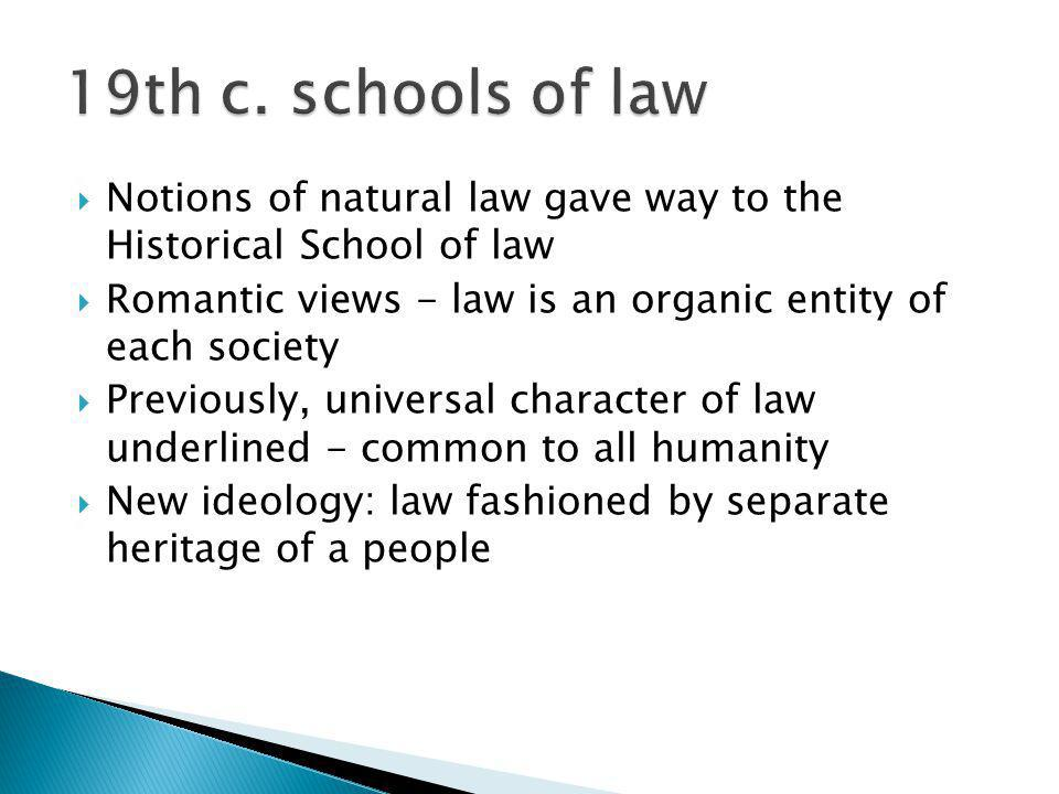 19th c. schools of law Notions of natural law gave way to the Historical School of law. Romantic views - law is an organic entity of each society.