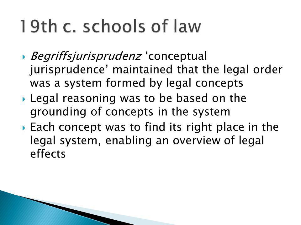 19th c. schools of law Begriffsjurisprudenz 'conceptual jurisprudence' maintained that the legal order was a system formed by legal concepts.