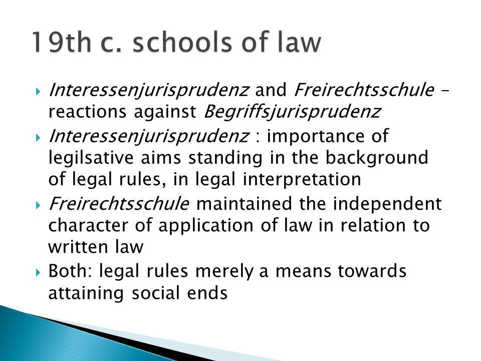19th c. schools of law Interessenjurisprudenz and Freirechtsschule – reactions against Begriffsjurisprudenz.