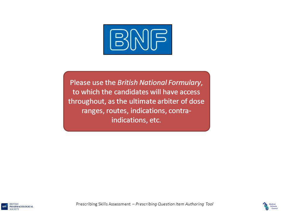 Please use the British National Formulary, to which the candidates will have access throughout, as the ultimate arbiter of dose ranges, routes, indications, contra-indications, etc.