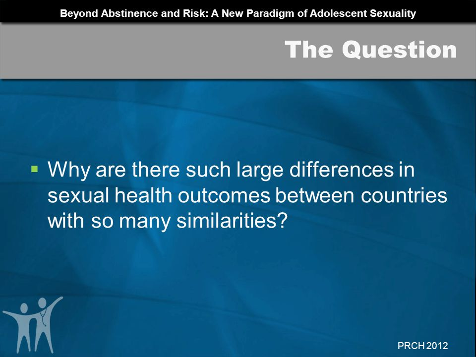 The Question Why are there such large differences in sexual health outcomes between countries with so many similarities