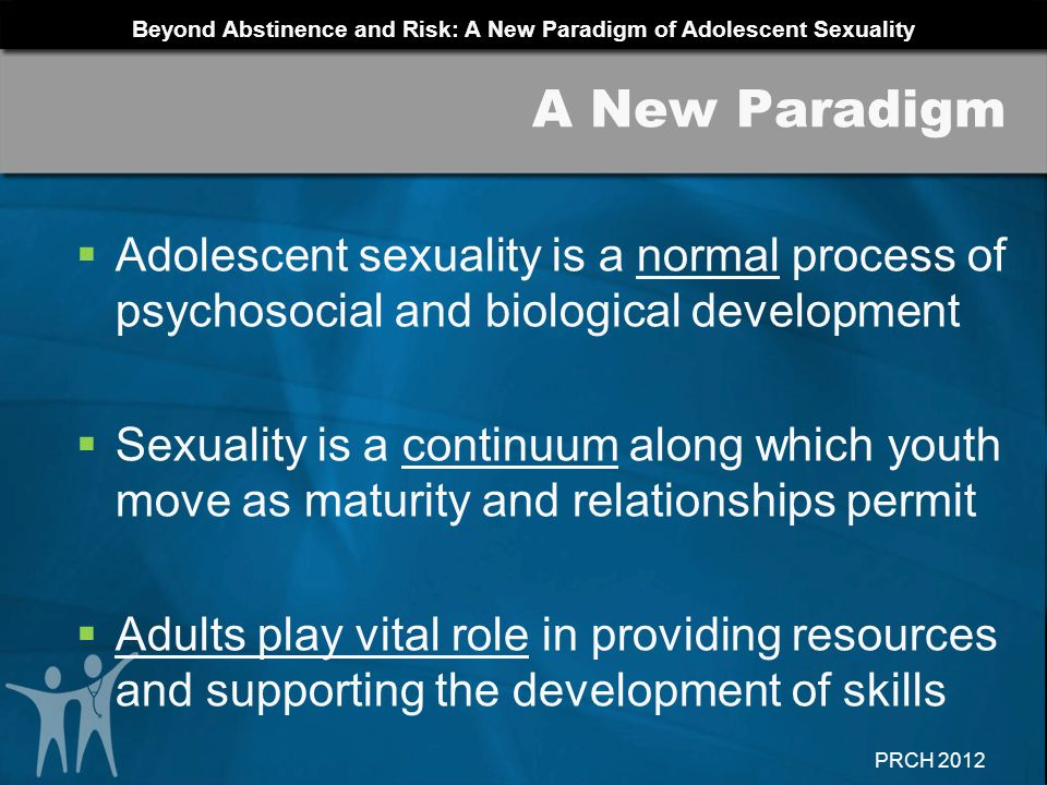 A New Paradigm Adolescent sexuality is a normal process of psychosocial and biological development.