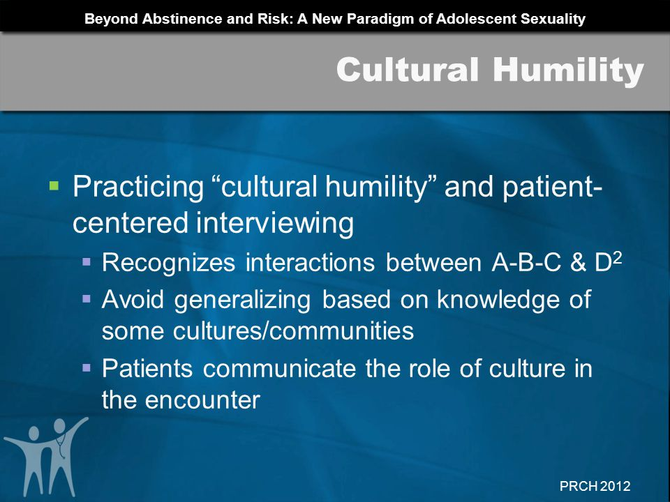 Cultural Humility Practicing cultural humility and patient-centered interviewing. Recognizes interactions between A-B-C & D2.
