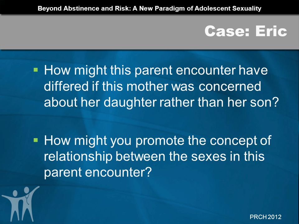 Case: Eric How might this parent encounter have differed if this mother was concerned about her daughter rather than her son