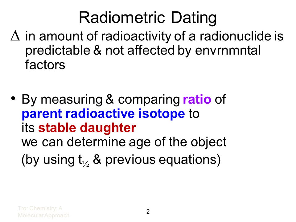 Radiometric Dating in amount of radioactivity of a radionuclide is predictable & not affected by envrnmntal factors.