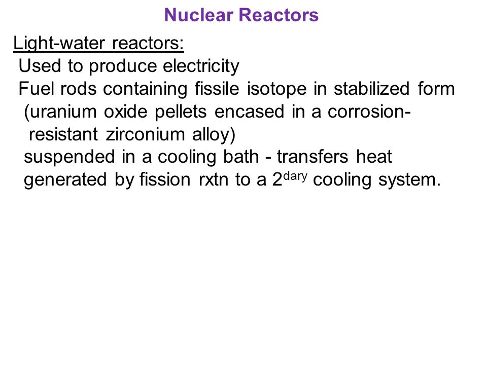 Nuclear Reactors Light-water reactors: Used to produce electricity. Fuel rods containing fissile isotope in stabilized form.